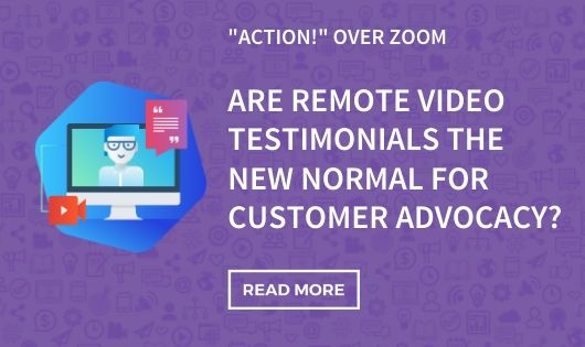 remote video testimonials the new normal in customer advocacy